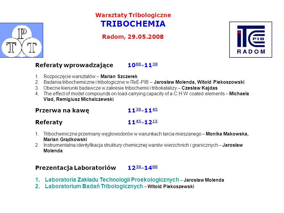 Warsztaty Tribologiczne TRIBOCHEMIA Radom, 29.05.2008 Referaty wprowadzające10 00 ÷11 30 1.Rozpoczęcie warsztatów – Marian Szczerek 2.Badania triboche