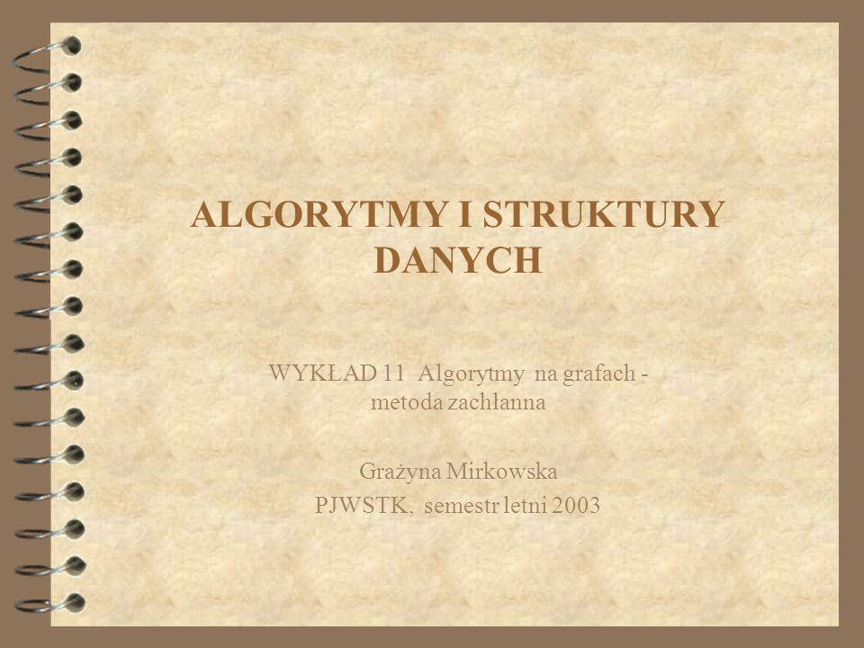 ALGORYTMY I STRUKTURY DANYCH WYKŁAD 11 Algorytmy na grafach - metoda zachłanna Grażyna Mirkowska PJWSTK, semestr letni 2003
