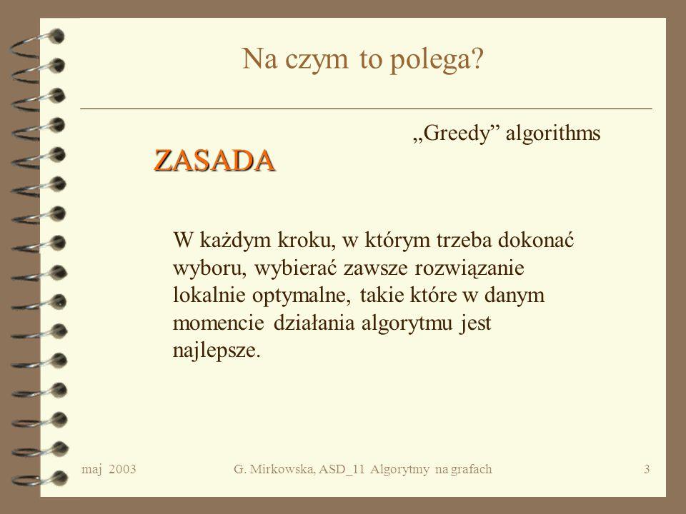 maj 2003G. Mirkowska, ASD_11 Algorytmy na grafach2 Plan wykładu 4 Idea algorytmów zachłannych 4 Problem drzew rozpinających –Chodzenie po grafie ze st