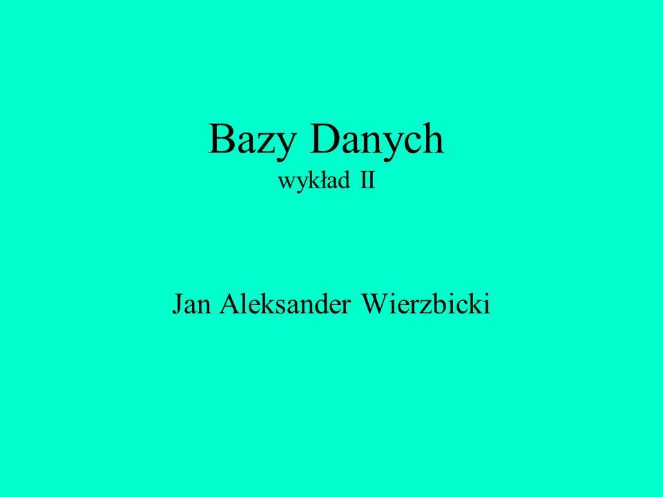 Bazy Danych wykład II Jan Aleksander Wierzbicki