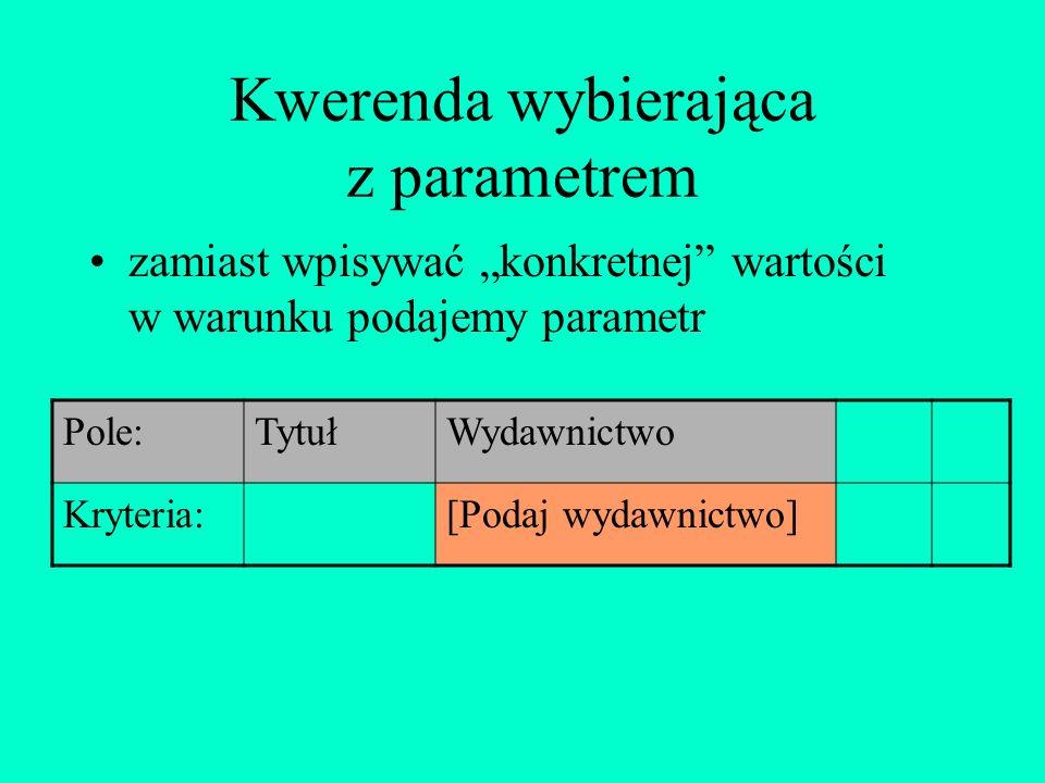 Kwerenda wybierająca z parametrem zamiast wpisywać konkretnej wartości w warunku podajemy parametr Pole:TytułWydawnictwo Kryteria:[Podaj wydawnictwo]