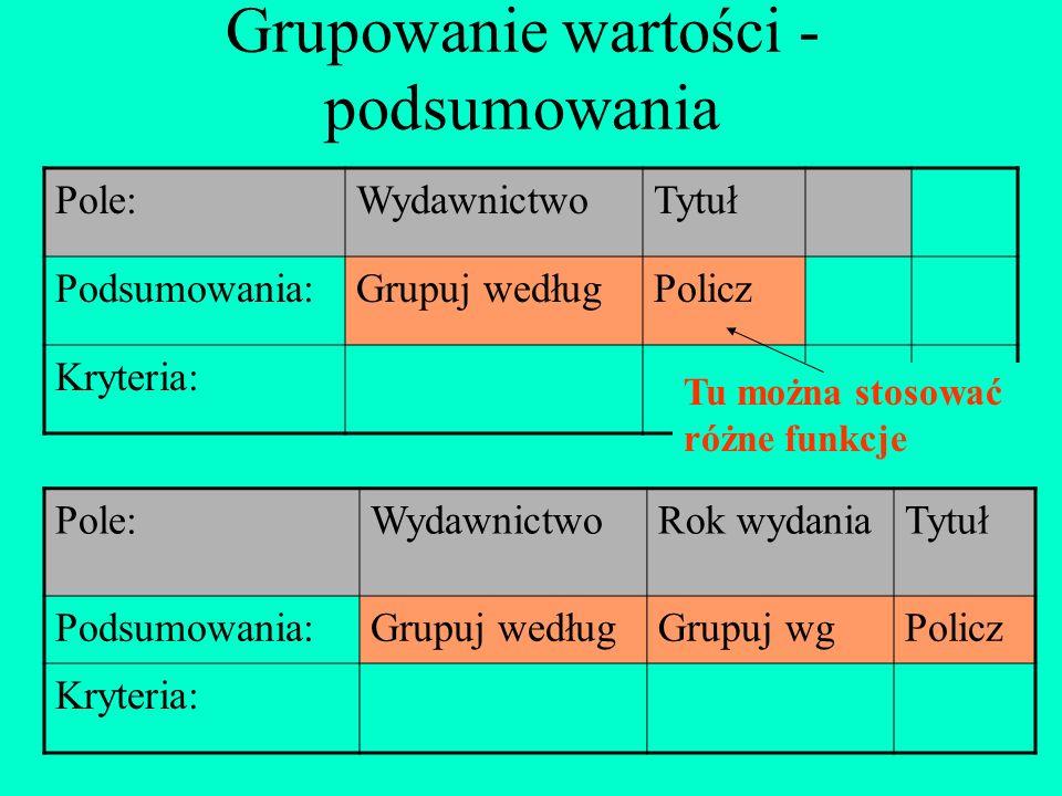 Grupowanie wartości - podsumowania Pole:WydawnictwoTytuł Podsumowania:Grupuj wedługPolicz Kryteria: Tu można stosować różne funkcje Pole:WydawnictwoRo