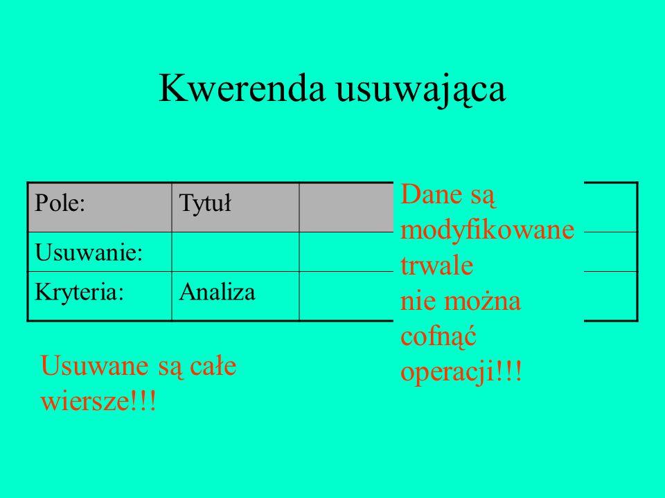 Kwerenda usuwająca Pole:Tytuł Usuwanie: Kryteria:Analiza Dane są modyfikowane trwale nie można cofnąć operacji!!! Usuwane są całe wiersze!!!