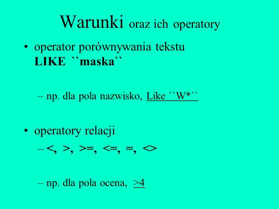 Warunki oraz ich operatory operator porównywania tekstu LIKE ``maska`` –np. dla pola nazwisko, Like ``W*`` operatory relacji –, >=, –np. dla pola ocen
