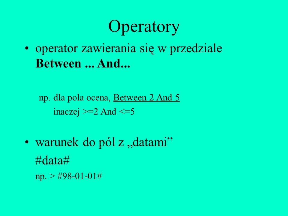 Operatory operator zawierania się w przedziale Between... And... np. dla pola ocena, Between 2 And 5 inaczej >=2 And <=5 warunek do pól z datami #data