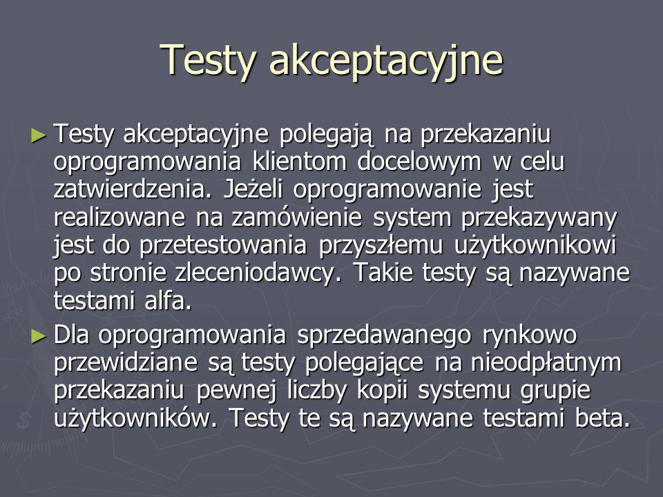 Testy akceptacyjne Testy akceptacyjne polegają na przekazaniu oprogramowania klientom docelowym w celu zatwierdzenia. Jeżeli oprogramowanie jest reali