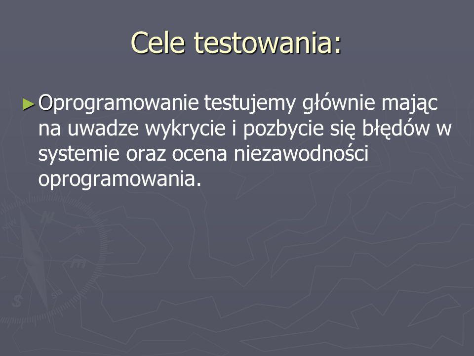 Cele testowania: O Oprogramowanie testujemy głównie mając na uwadze wykrycie i pozbycie się błędów w systemie oraz ocena niezawodności oprogramowania.
