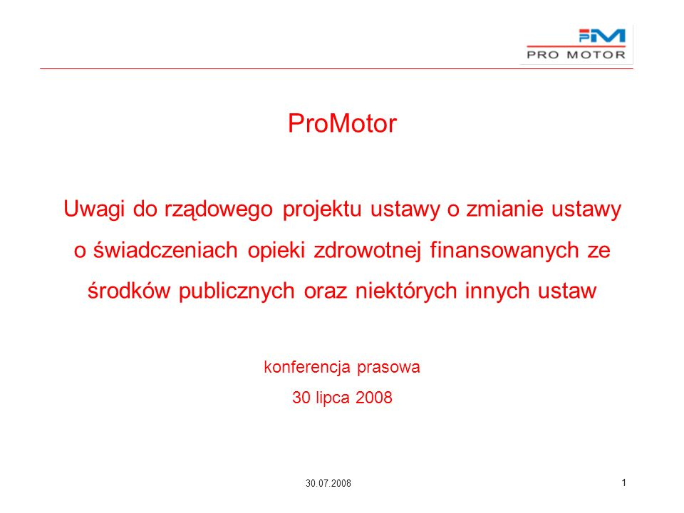 30.07.2008 1 ProMotor Uwagi do rządowego projektu ustawy o zmianie ustawy o świadczeniach opieki zdrowotnej finansowanych ze środków publicznych oraz niektórych innych ustaw konferencja prasowa 30 lipca 2008