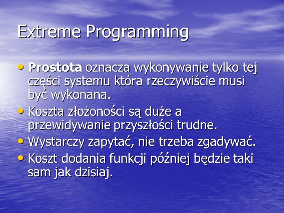 Extreme Programming Prostota oznacza wykonywanie tylko tej części systemu która rzeczywiście musi być wykonana. Prostota oznacza wykonywanie tylko tej