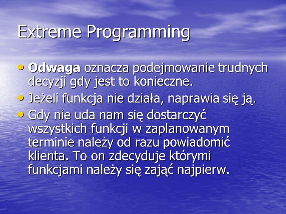 Extreme Programming Odwaga oznacza podejmowanie trudnych decyzji gdy jest to konieczne. Odwaga oznacza podejmowanie trudnych decyzji gdy jest to konie