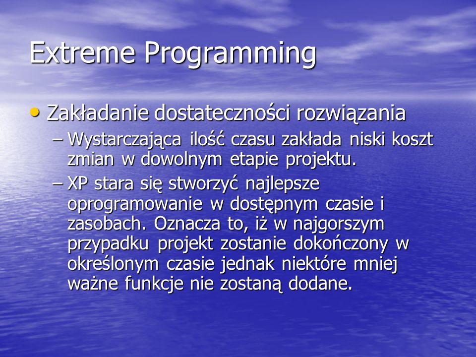 Extreme Programming Zakładanie dostateczności rozwiązania Zakładanie dostateczności rozwiązania –Wystarczająca ilość czasu zakłada niski koszt zmian w