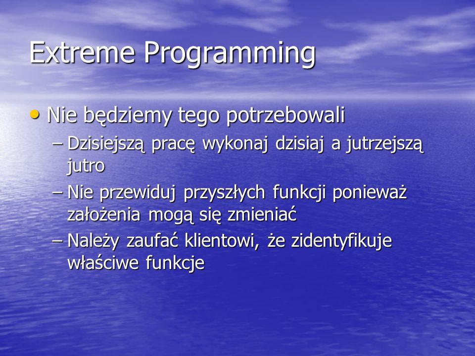 Extreme Programming Nie będziemy tego potrzebowali Nie będziemy tego potrzebowali –Dzisiejszą pracę wykonaj dzisiaj a jutrzejszą jutro –Nie przewiduj