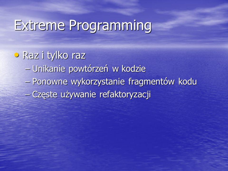 Extreme Programming Raz i tylko raz Raz i tylko raz –Unikanie powtórzeń w kodzie –Ponowne wykorzystanie fragmentów kodu –Częste używanie refaktoryzacj