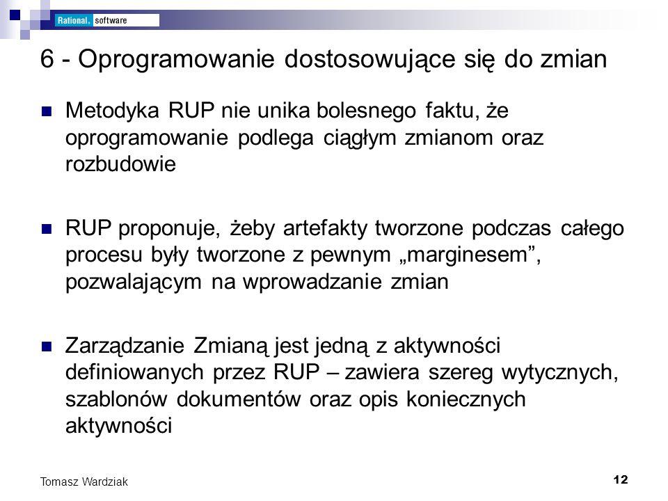 12 Tomasz Wardziak 6 - Oprogramowanie dostosowujące się do zmian Metodyka RUP nie unika bolesnego faktu, że oprogramowanie podlega ciągłym zmianom ora