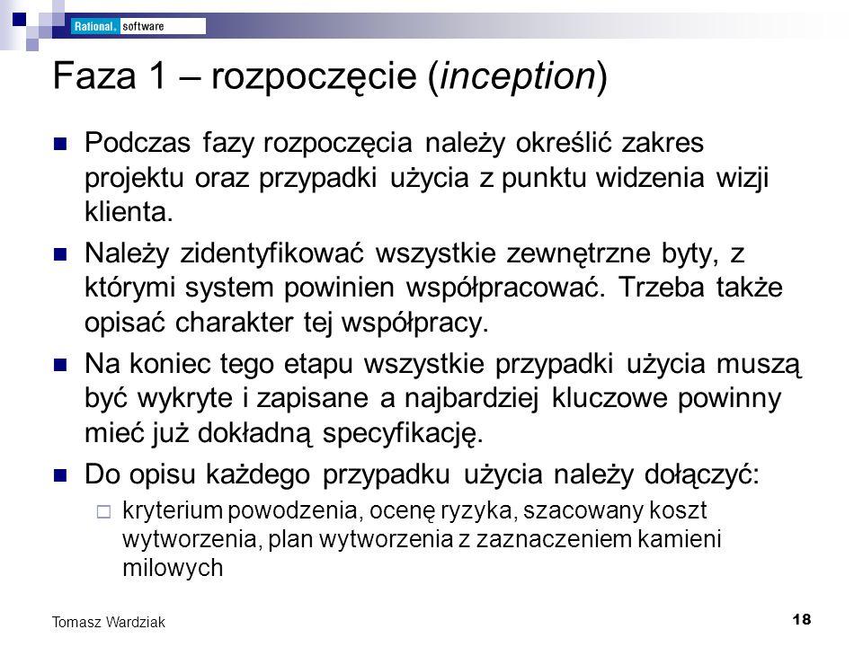 18 Tomasz Wardziak Faza 1 – rozpoczęcie (inception) Podczas fazy rozpoczęcia należy określić zakres projektu oraz przypadki użycia z punktu widzenia w
