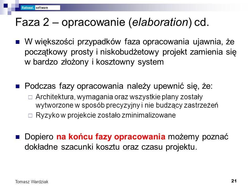 21 Tomasz Wardziak Faza 2 – opracowanie (elaboration) cd. W większości przypadków faza opracowania ujawnia, że początkowy prosty i niskobudżetowy proj