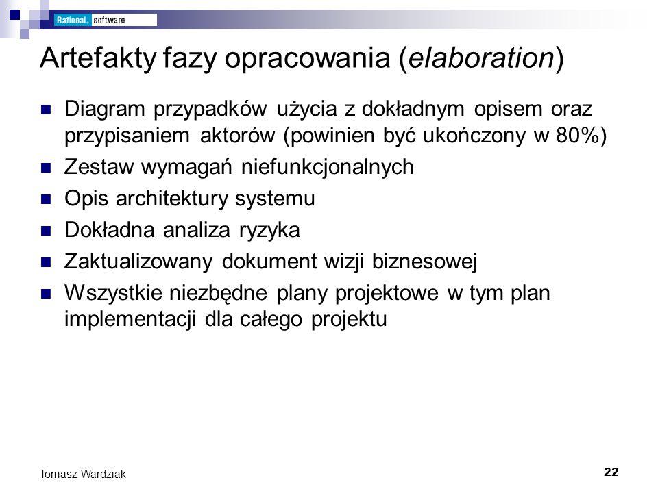 22 Tomasz Wardziak Artefakty fazy opracowania (elaboration) Diagram przypadków użycia z dokładnym opisem oraz przypisaniem aktorów (powinien być ukońc