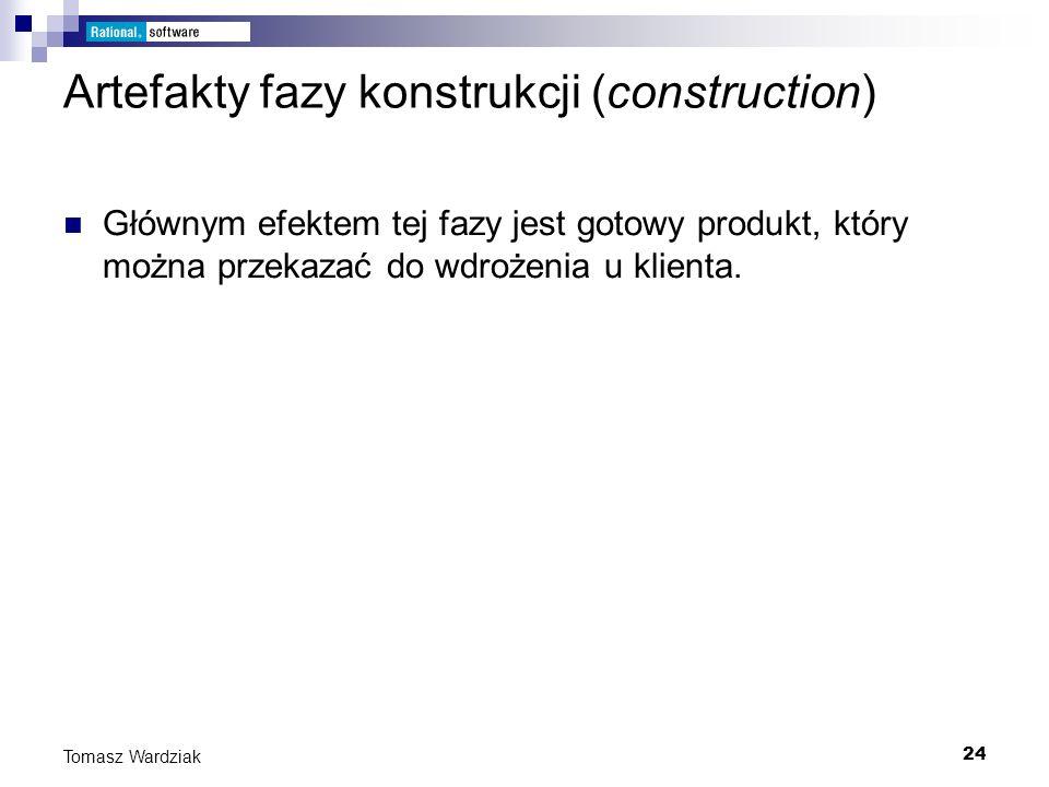 24 Tomasz Wardziak Artefakty fazy konstrukcji (construction) Głównym efektem tej fazy jest gotowy produkt, który można przekazać do wdrożenia u klient