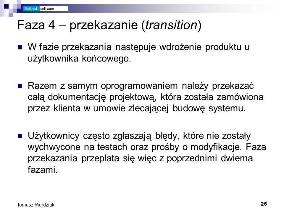 25 Tomasz Wardziak Faza 4 – przekazanie (transition) W fazie przekazania następuje wdrożenie produktu u użytkownika końcowego. Razem z samym oprogramo