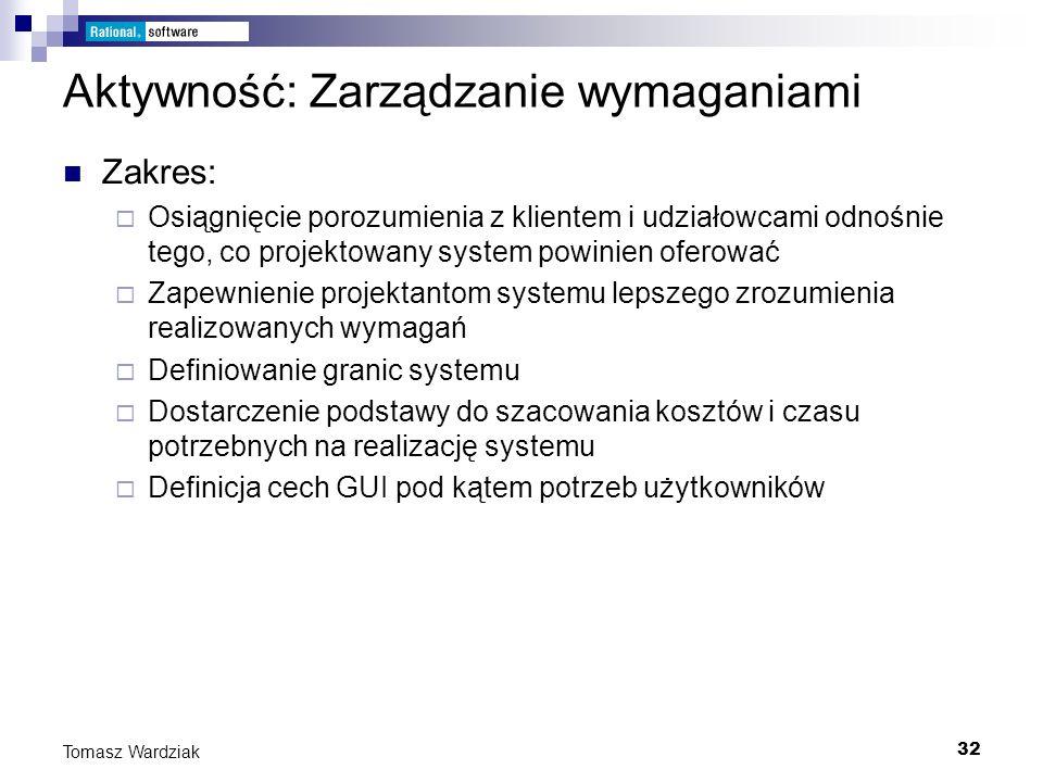 32 Tomasz Wardziak Aktywność: Zarządzanie wymaganiami Zakres: Osiągnięcie porozumienia z klientem i udziałowcami odnośnie tego, co projektowany system