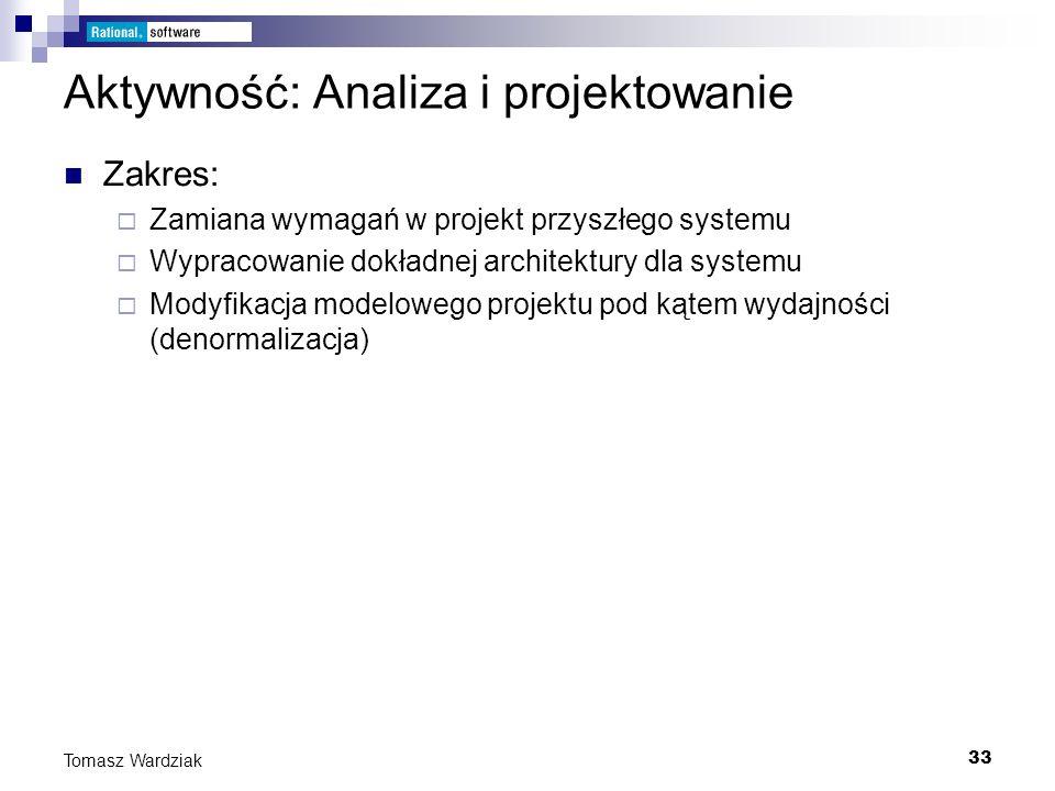 33 Tomasz Wardziak Aktywność: Analiza i projektowanie Zakres: Zamiana wymagań w projekt przyszłego systemu Wypracowanie dokładnej architektury dla sys