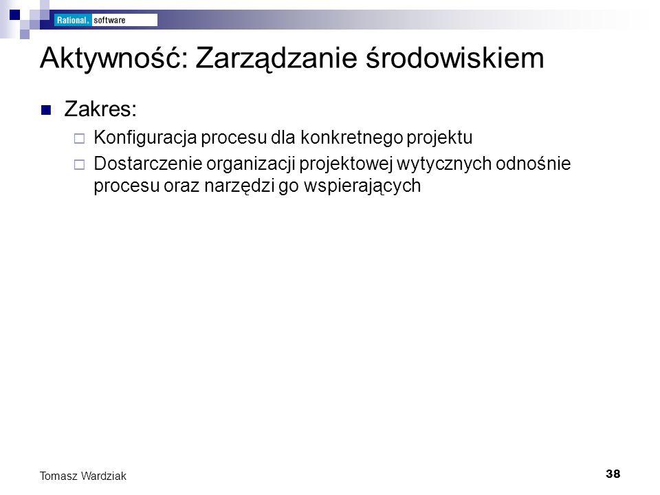 38 Tomasz Wardziak Aktywność: Zarządzanie środowiskiem Zakres: Konfiguracja procesu dla konkretnego projektu Dostarczenie organizacji projektowej wyty