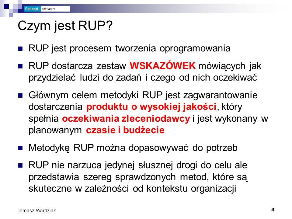 4 Tomasz Wardziak Czym jest RUP? RUP jest procesem tworzenia oprogramowania RUP dostarcza zestaw WSKAZÓWEK mówiących jak przydzielać ludzi do zadań i