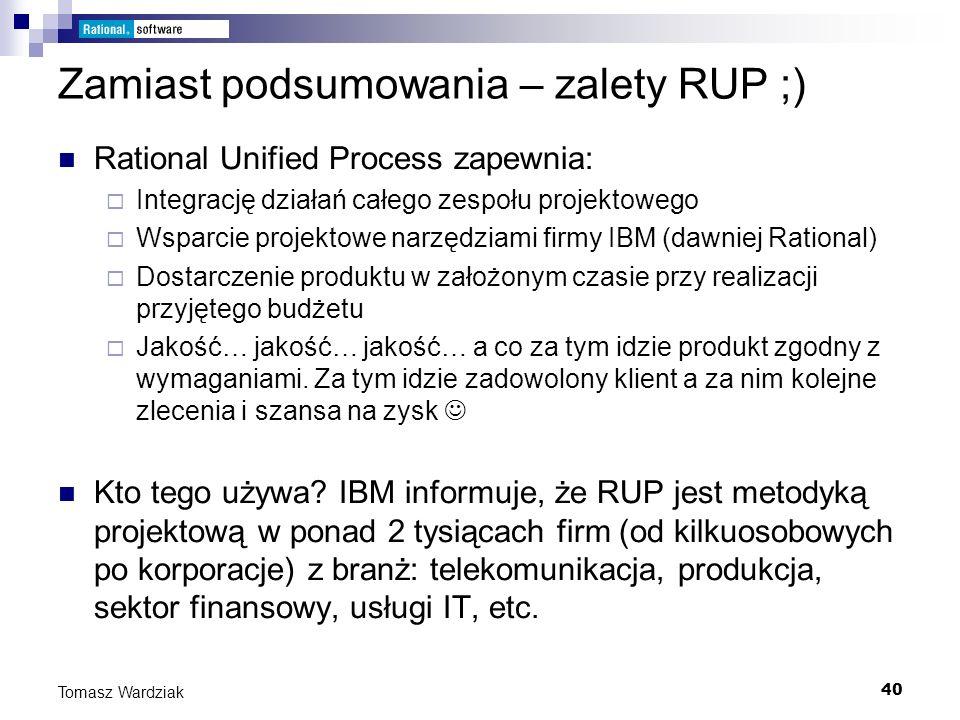 40 Tomasz Wardziak Zamiast podsumowania – zalety RUP ;) Rational Unified Process zapewnia: Integrację działań całego zespołu projektowego Wsparcie pro