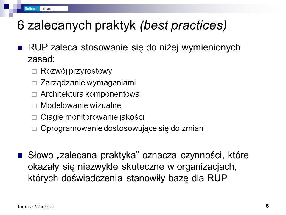 5 Tomasz Wardziak 6 zalecanych praktyk (best practices) RUP zaleca stosowanie się do niżej wymienionych zasad: Rozwój przyrostowy Zarządzanie wymagani