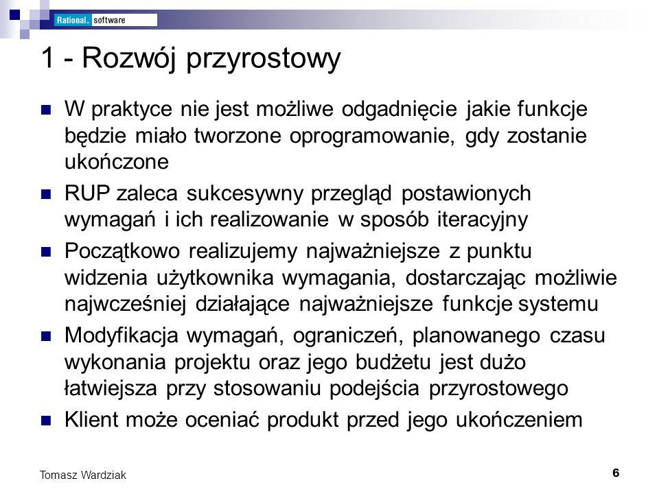 6 Tomasz Wardziak 1 - Rozwój przyrostowy W praktyce nie jest możliwe odgadnięcie jakie funkcje będzie miało tworzone oprogramowanie, gdy zostanie ukoń