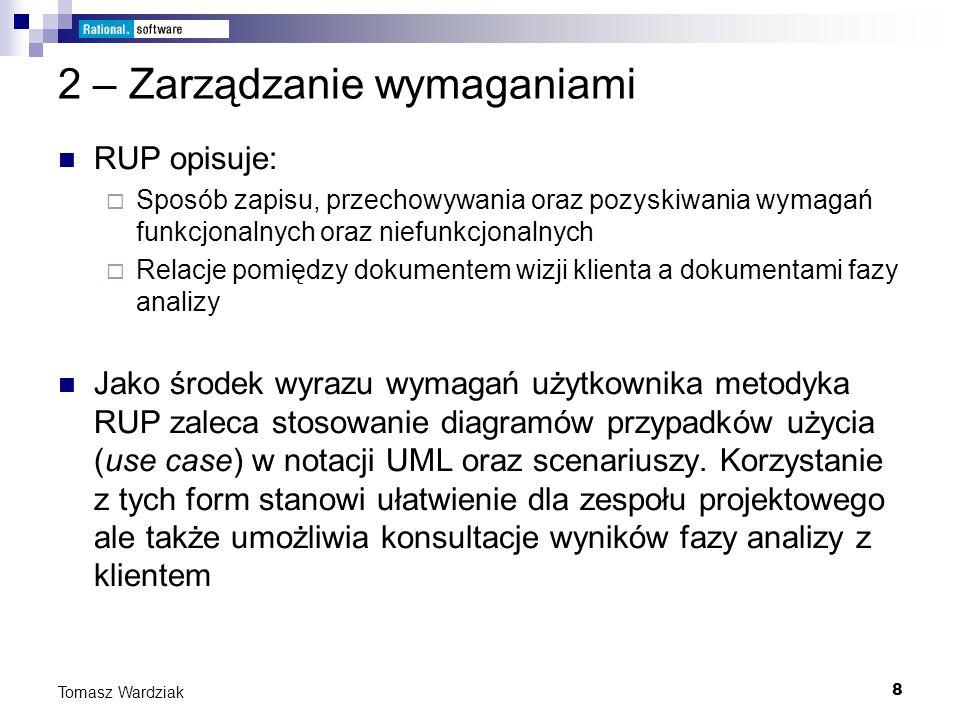 8 Tomasz Wardziak 2 – Zarządzanie wymaganiami RUP opisuje: Sposób zapisu, przechowywania oraz pozyskiwania wymagań funkcjonalnych oraz niefunkcjonalny