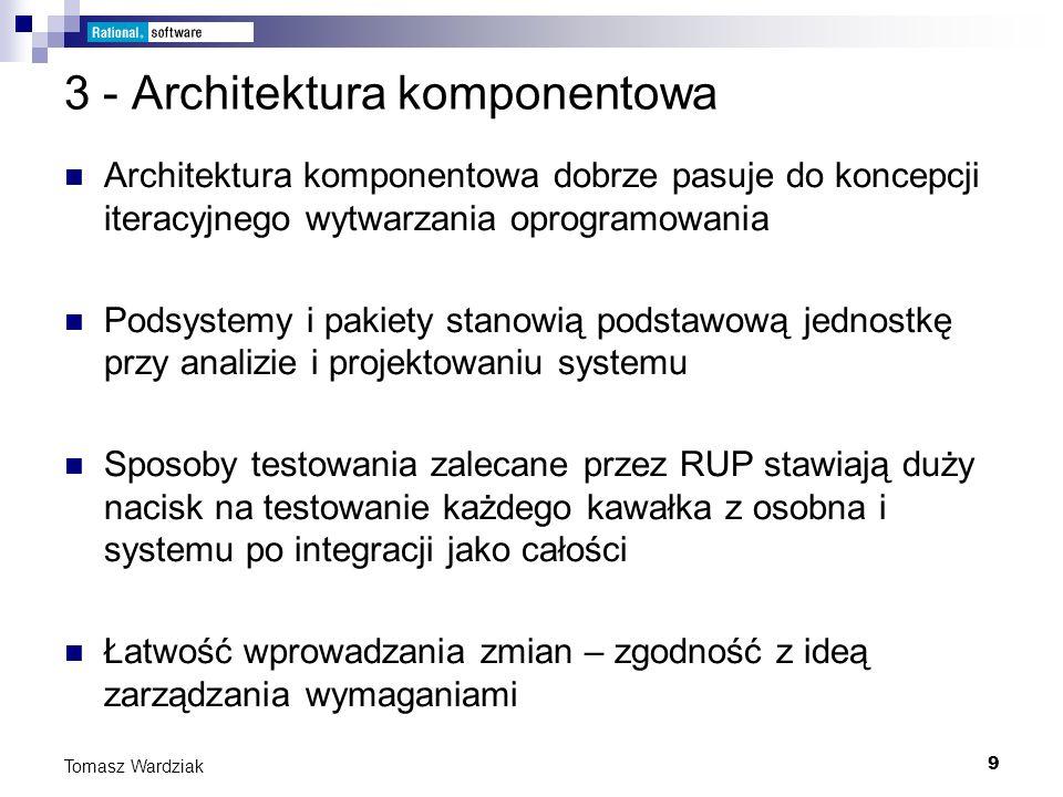 9 Tomasz Wardziak 3 - Architektura komponentowa Architektura komponentowa dobrze pasuje do koncepcji iteracyjnego wytwarzania oprogramowania Podsystem