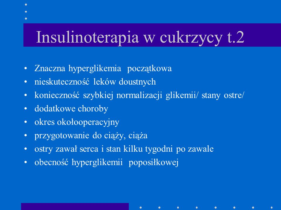Insulinoterapia w cukrzycy t.2 Znaczna hyperglikemia początkowa nieskuteczność leków doustnych konieczność szybkiej normalizacji glikemii/ stany ostre