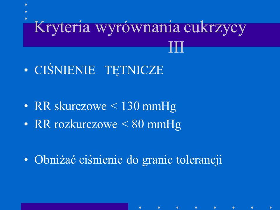 Kryteria wyrównania cukrzycy III CIŚNIENIE TĘTNICZE RR skurczowe < 130 mmHg RR rozkurczowe < 80 mmHg Obniżać ciśnienie do granic tolerancji