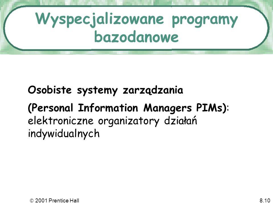 2001 Prentice Hall8.10 Wyspecjalizowane programy bazodanowe Osobiste systemy zarządzania (Personal Information Managers PIMs): elektroniczne organizatory działań indywidualnych
