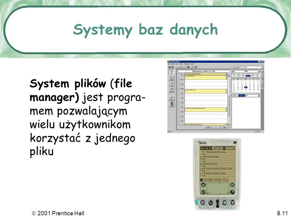 2001 Prentice Hall8.11 Systemy baz danych System plików (file manager) jest progra- mem pozwalającym wielu użytkownikom korzystać z jednego pliku