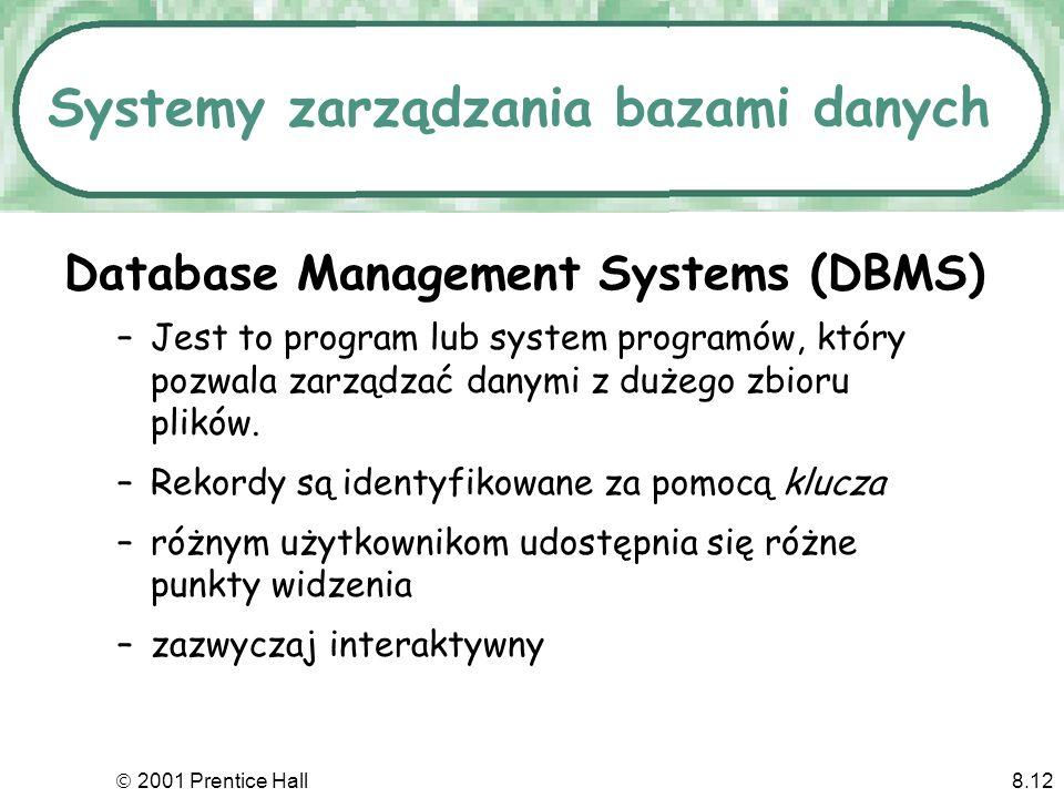 2001 Prentice Hall8.12 Systemy zarządzania bazami danych Database Management Systems (DBMS) –Jest to program lub system programów, który pozwala zarządzać danymi z dużego zbioru plików.