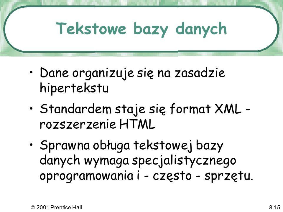 2001 Prentice Hall8.15 Tekstowe bazy danych Dane organizuje się na zasadzie hipertekstu Standardem staje się format XML - rozszerzenie HTML Sprawna obługa tekstowej bazy danych wymaga specjalistycznego oprogramowania i - często - sprzętu.