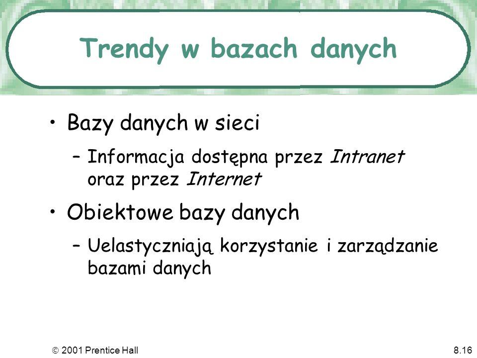 2001 Prentice Hall8.16 Trendy w bazach danych Bazy danych w sieci –Informacja dostępna przez Intranet oraz przez Internet Obiektowe bazy danych –Uelastyczniają korzystanie i zarządzanie bazami danych