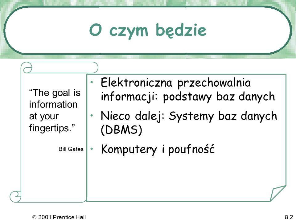 2001 Prentice Hall8.2 O czym będzie Elektroniczna przechowalnia informacji: podstawy baz danych Nieco dalej: Systemy baz danych (DBMS) Komputery i poufność The goal is information at your fingertips.