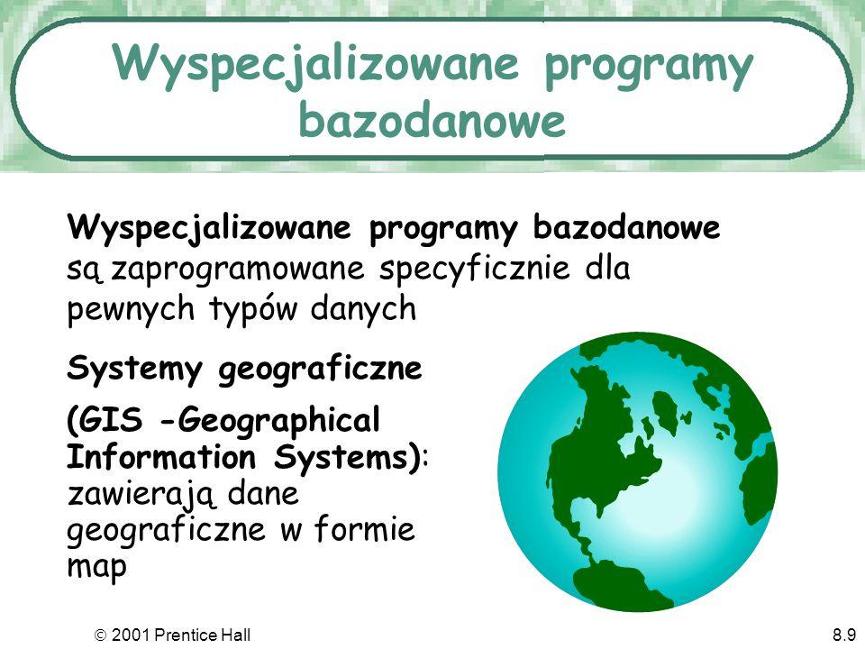 2001 Prentice Hall8.9 Wyspecjalizowane programy bazodanowe Systemy geograficzne (GIS -Geographical Information Systems): zawierają dane geograficzne w formie map Wyspecjalizowane programy bazodanowe są zaprogramowane specyficznie dla pewnych typów danych