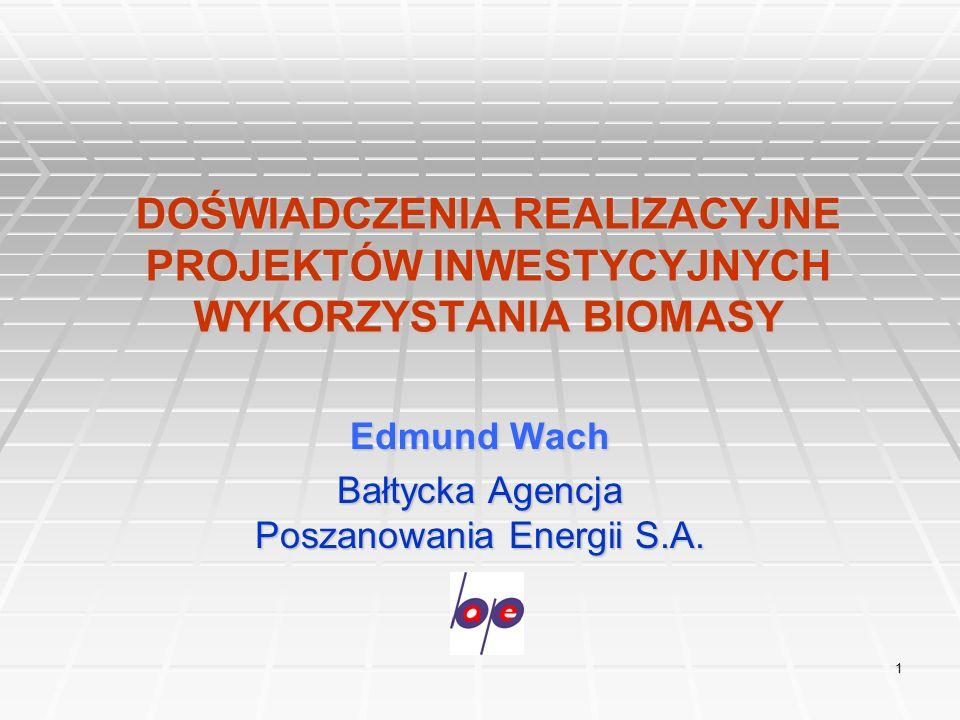 1 DOŚWIADCZENIA REALIZACYJNE PROJEKTÓW INWESTYCYJNYCH WYKORZYSTANIA BIOMASY Edmund Wach Bałtycka Agencja Poszanowania Energii S.A.
