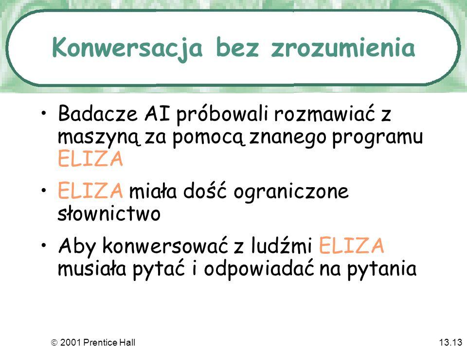 2001 Prentice Hall13.13 Konwersacja bez zrozumienia Badacze AI próbowali rozmawiać z maszyną za pomocą znanego programu ELIZA ELIZA miała dość ograniczone słownictwo Aby konwersować z ludźmi ELIZA musiała pytać i odpowiadać na pytania