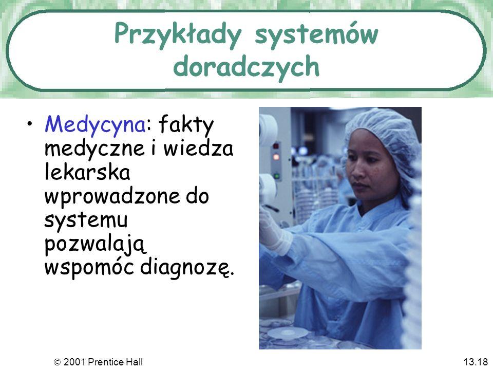2001 Prentice Hall13.18 Przykłady systemów doradczych Medycyna: fakty medyczne i wiedza lekarska wprowadzone do systemu pozwalają wspomóc diagnozę.