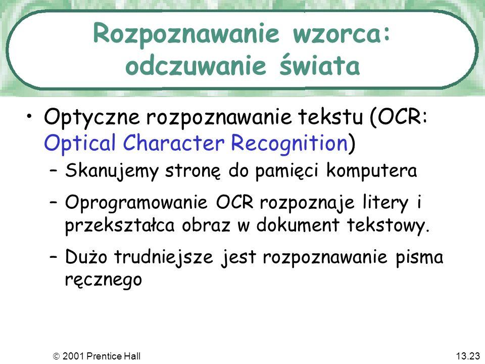 2001 Prentice Hall13.23 Rozpoznawanie wzorca: odczuwanie świata Optyczne rozpoznawanie tekstu (OCR: Optical Character Recognition) –Skanujemy stronę do pamięci komputera –Oprogramowanie OCR rozpoznaje litery i przekształca obraz w dokument tekstowy.