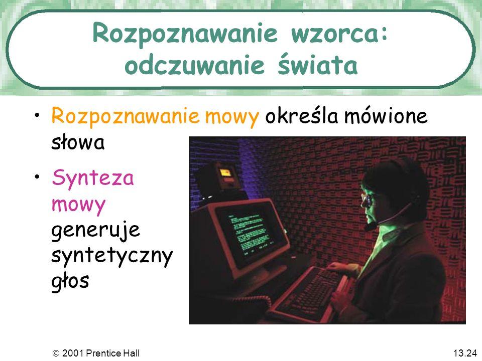 2001 Prentice Hall13.24 Rozpoznawanie wzorca: odczuwanie świata Rozpoznawanie mowy określa mówione słowa Synteza mowy generuje syntetyczny głos