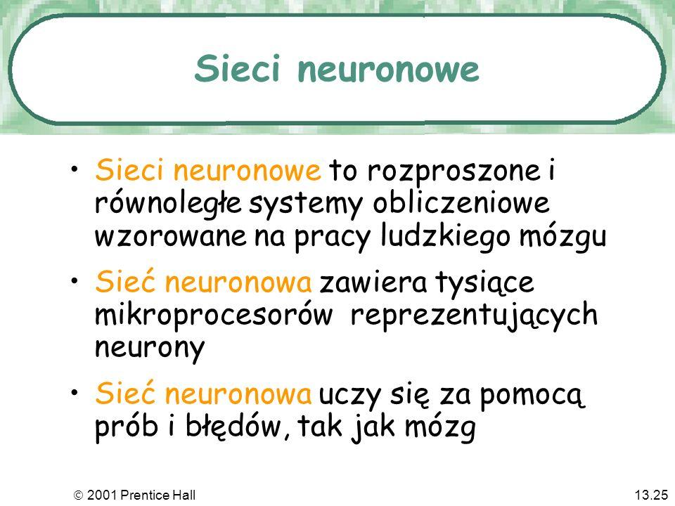 2001 Prentice Hall13.25 Sieci neuronowe Sieci neuronowe to rozproszone i równoległe systemy obliczeniowe wzorowane na pracy ludzkiego mózgu Sieć neuronowa zawiera tysiące mikroprocesorów reprezentujących neurony Sieć neuronowa uczy się za pomocą prób i błędów, tak jak mózg