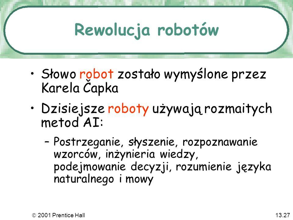 2001 Prentice Hall13.27 Rewolucja robotów Słowo robot zostało wymyślone przez Karela Čapka Dzisiejsze roboty używają rozmaitych metod AI: –Postrzeganie, słyszenie, rozpoznawanie wzorców, inżynieria wiedzy, podejmowanie decyzji, rozumienie języka naturalnego i mowy