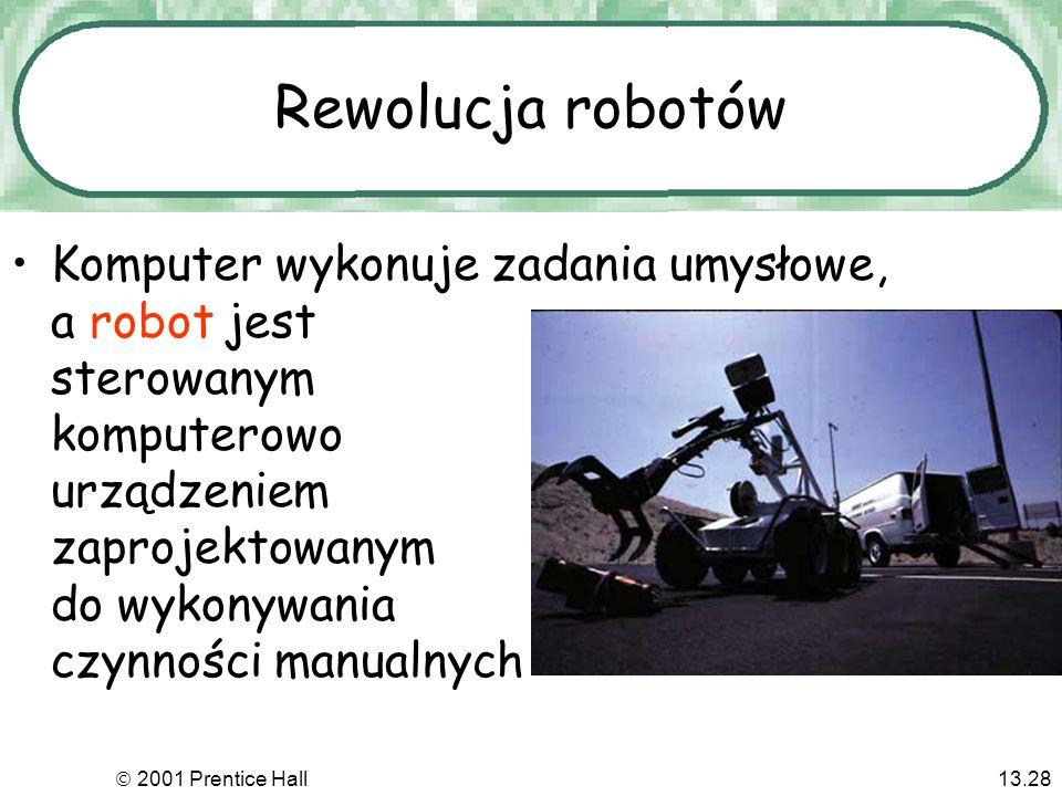 2001 Prentice Hall13.28 Rewolucja robotów Komputer wykonuje zadania umysłowe, a robot jest sterowanym komputerowo urządzeniem zaprojektowanym do wykonywania czynności manualnych