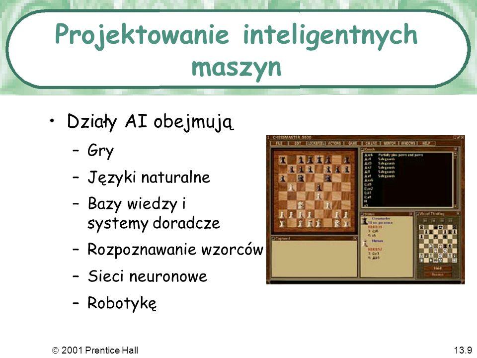2001 Prentice Hall13.9 Projektowanie inteligentnych maszyn Działy AI obejmują –Gry –Języki naturalne –Bazy wiedzy i systemy doradcze –Rozpoznawanie wzorców –Sieci neuronowe –Robotykę